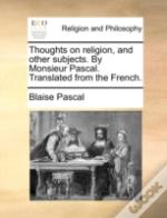 Thoughts On Religion, And Other Subjects. By Monsieur Pascal. Translated From The French.