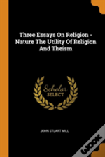Three Essays On Religion - Nature The Utility Of Religion And Theism