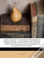 Three Speeches Of The Right Honorable Sir Francis Bacon ... Concerning The Postnati, Naturalization Of The Scotch In England, Vnion Of The Lawes Of The Kingdomes Of England And Scotland ..