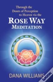 Through The Doors Of Perception To Heaven Via The Rose Way Meditation: Ascend The Sacred Chakra Stairwell, Develop Psychic Abilities, Spiritual Consci