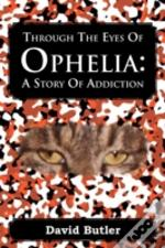 Through The Eyes Of Ophelia : A Story Of Addiction