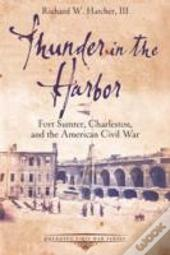 Thunder In The Harbor : Fort Sumter, Charleston, And The American Civil War