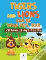 Tigers And Lions Can Be Your Pets, Too! Wild Animals Coloring Book For Kids