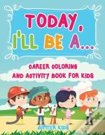 Today, I'Ll Be A... Career Coloring And Activity Book For Kids
