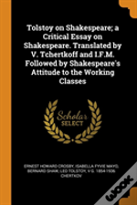 Tolstoy On Shakespeare; A Critical Essay On Shakespeare. Translated By V. Tchertkoff And I.F.M. Followed By Shakespeare'S Attitude To The Working Classes