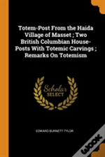 Totem-Post From The Haida Village Of Masset ; Two British Columbian House-Posts With Totemic Carvings ; Remarks On Totemism