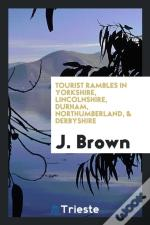 Tourist Rambles In Yorkshire, Lincolnshire, Durham, Northumberland, & Derbyshire