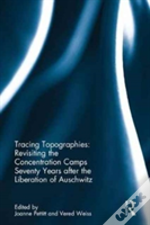 Tracing Topographies: Revisiting The Concentration Camps Seventy Years After The Liberation Of Auschwitz