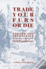 Trade Your Furs Or Die - Derived And Translated From The Writings Of Pierre Esprit Radisson