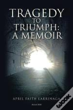 Tragedy To Triumph:: A Memoir