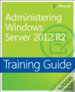 Training Guide : Administering Windows Server 2012 R2