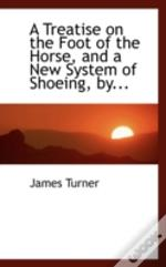Treatise On The Foot Of The Horse, And A New System Of Shoeing, By...