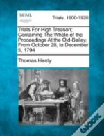 Trials For High Treason; Containing The Whole Of The Proceedings At The Old-Bailey, From October 28, To December 5, 1794