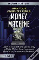 Turn Your Computer Into A Money Machine: