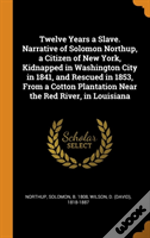 Twelve Years A Slave. Narrative Of Solomon Northup, A Citizen Of New York, Kidnapped In Washington City In 1841, And Rescued In 1853, From A Cotton Plantation Near The Red River, In Louisiana