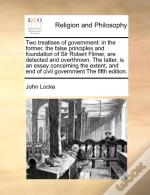 Two Treatises Of Government: In The Former, The False Principles And Foundation Of Sir Robert Filmer, Are Detected And Overthrown. The Latter, Is An E