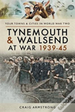 Tynemouth And Wallsend At War 1939 - 1945