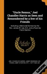 'Uncle Remus,' Joel Chandler Harris As Seen And Remembered By A Few Of His Friends