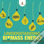 Understanding Biomass Energy - Importance Of Biofuels - Biomass Energy For Kids - Children'S Ecology Books