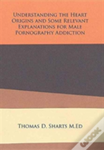 Understanding The Heart Origins And Some Relevant Explanations For Male Pornography Addiction