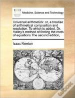 Universal Arithmetick: Or, A Treatise Of Arithmetical Composition And Resolution. To Which Is Added, Dr. Halley'S Method Of Finding The Roots Of Equat