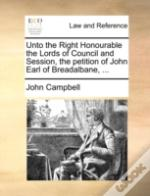 Unto The Right Honourable The Lords Of Council And Session, The Petition Of John Earl Of Breadalbane, ...