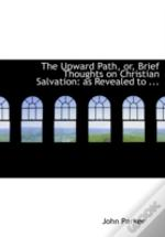 Upward Path, Or, Brief Thoughts On Christian Salvation