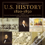 U.S. History 1820-1850 - Historical Timelines For Kids - American Historian Guide For Children - 5th Grade Social Studies