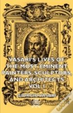 Vasari'S Lives Of The Most Eminent Painters, Sculptors, And Architects - Vol I