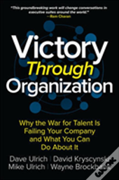 Victory Through Organization: Why The War For Talent Is Failing Your Company And What You Can Do About It