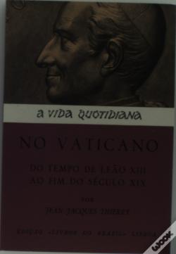 Wook.pt - Vida Quotidiana no Vaticano do Tempo de Leão X I I I ao Fim do Século X I X