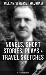 W. Somerset Maugham: Novels, Short Stories, Plays & Travel Sketches (33 Titles In One Edition)