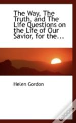 Way, The Truth, And The Life Questions On The Life Of Our Savior, For The...