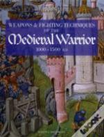 Weapons And Fighting Techniques Of The Medieval Warrior