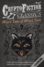 Weird Tales Of Weird Tails - A Fine Selection Of Supernatural Short Stories About Were-Cats And Other Ghoulish Felines (Cryptofiction Classics - Weird Tales Of Strange Creatures)