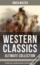 Western Classics - Ultimate Collection: Historical Novels, Wild West Adventures & Action Romance Novels