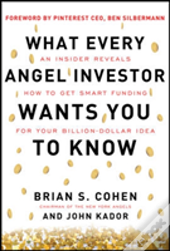 What Every Angel Investor Wants You To Know: An Insider Reveals How To Get Smart Funding For Your Billion Dollar Idea