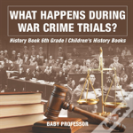 What Happens During War Crime Trials? History Book 6th Grade - Children'S History Books