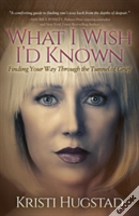 What I Wish I'D Known: Finding Your Way Through The Tunnel Of Grief