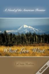 What Lies West: A Novel Of The American