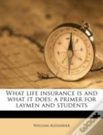 What Life Insurance Is And What It Does; A Primer For Laymen And Students