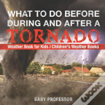 What To Do Before, During And After A Tornado - Weather Book For Kids - Children'S Weather Books