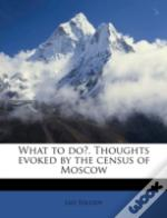 What To Do?. Thoughts Evoked By The Census Of Moscow