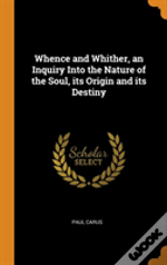 Whence And Whither, An Inquiry Into The Nature Of The Soul, Its Origin And Its Destiny