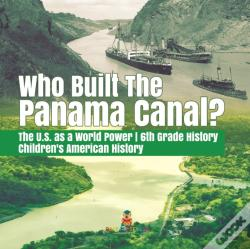 Wook.pt - Who Built The The Panama Canal? | The U.S. As A World Power | 6th Grade History | Children'S American History