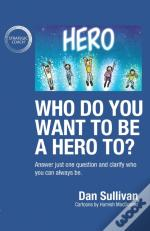 Who Do You Want To Be A Hero To?: Answer Just One Question And Clarify Who You Can Always Be