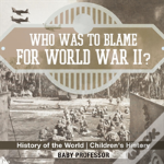 Who Was To Blame For World War Ii? History Of The World - Children'S History