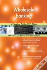 Wholesale Banking A Complete Guide - 2019 Edition