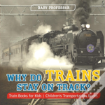 Why Do Trains Stay On Track? Train Books For Kids - Children'S Transportation Books