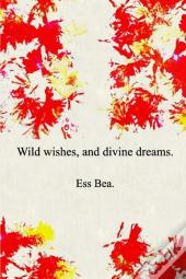 Wild Wishes, And Divine Dreams.